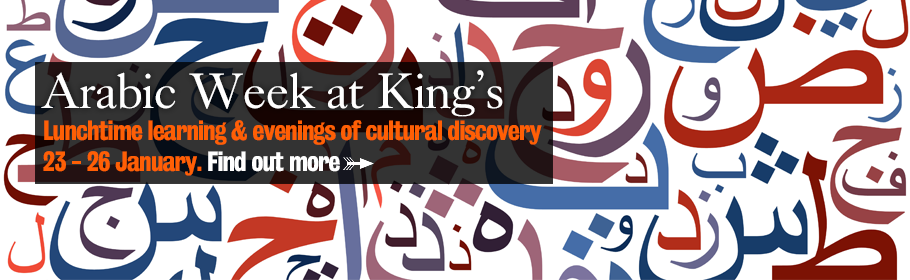 Arabic Week at King's. Lunchtime learning & evenings of cultural discovery. 23 - 26 January. Find out more.
