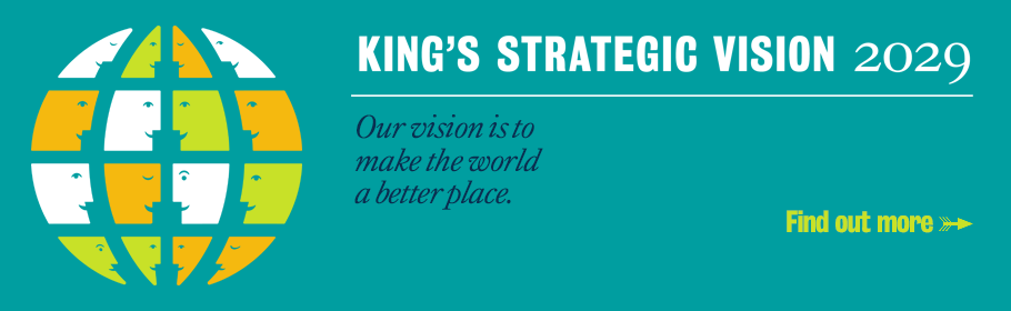 King's Strategic Vision 2029. Our vision is to make the world a better place. Find out more.