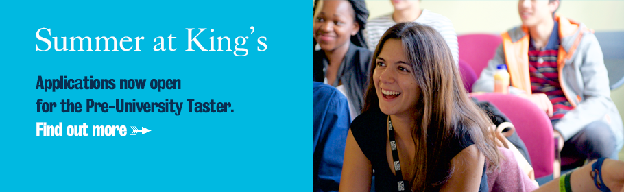 Summer at King's. Applications now open for the Pre-University Taster. Find out more.