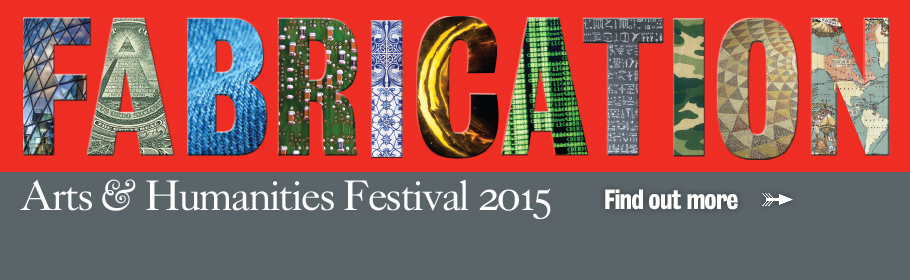 Fabrication. Arts & Humanities Festival 2015. Find out more.