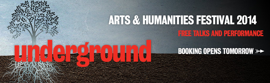 Arts & Humanities Festival 2014. Free talks and performance. Booking opens tomorrow. Underground