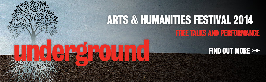 Arts & Humanities Festival 2014. Underground, Free talks and performance. Find out more.