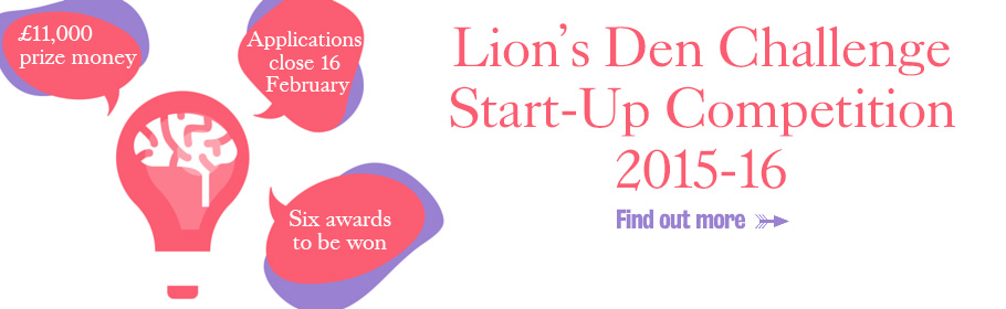 £11,000 prize money. Applications close 16 February. Six awards to be won. Lion's Den Challenge Start-Up Competition 2015-16. Find out more.