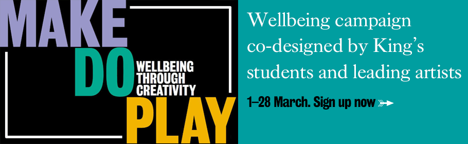 MAKE DO PLAY: WELLBEING THROUGH CREATIVITY. Wellbeing campaign co-designed by King's students and leading artists. 1–28 March. Sign up now.