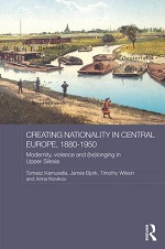 James Bjork, Tomasz Kamusella, Timothy Wilson, & Anna Novikov (eds.), Creating Nationality in Central Europe, 1880-1950: Modernity, Violence and (Be) Longing in Upper Silesia (2016) logo